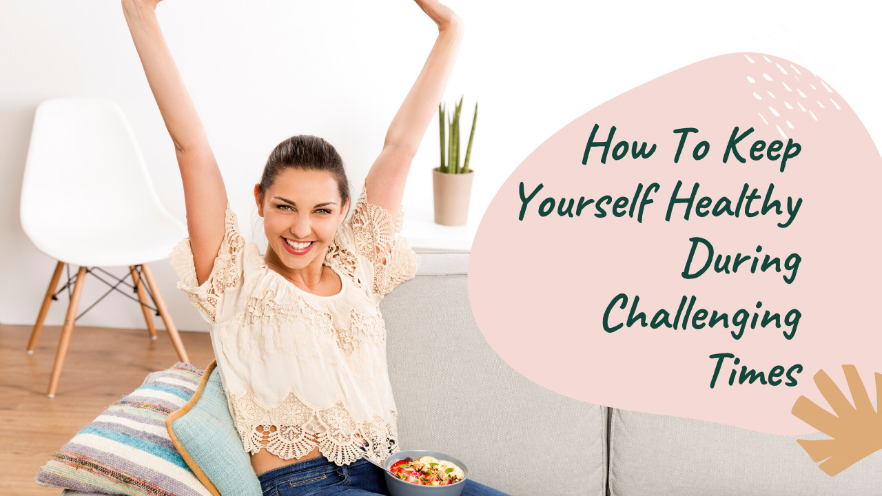 How To Keep Yourself Healthy During Challenging Times