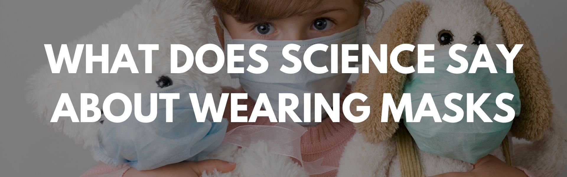 WHAT DOES SCIENCE SAY ABOUT WEARING MASKS